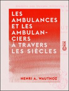 Les Ambulances et les Ambulanciers à travers les siècles - Histoire des blessés militaires chez tous les peuples depuis le siège de Troie jusqu'à la convention de Genève-Henri A. Wauthoz