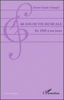 60 ans de vie musicale - De 1945 à nos jours-Henri-Claude Fantapié