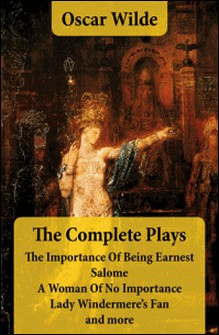 The Complete Plays: The Importance Of Being Earnest + Salome + A Woman Of No Importance + Lady Windermere's Fan and more-Oscar Wilde