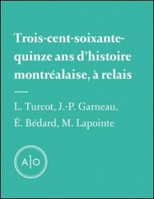 Trois-cent-soixante-quinze ans d'histoire montréalaise, à relais-Laurent Turcot , Eric Bédard , Mathieu Lapointe , Jean-Philippe Garneau