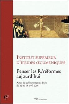 Penser les R/réformes aujourd'hui - Actes du colloque tenu à Paris du 12 au 14 avril 2016-Institut supérieur d'études oe