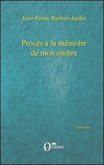 Procès à la mémoire de mon ombre-Jean-Pierre Barbier-Jardet