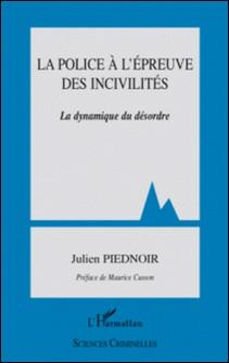 La police à l'épreuve des incivilités - La dynamique du désordre-Julien Piednoir