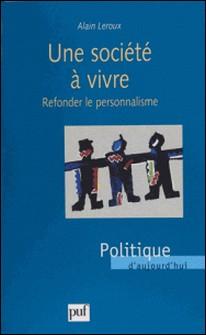 UNE SOCIETE A VIVRE. Refonder le personnalisme-Alain Leroux