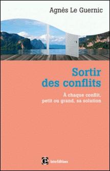Sortir des conflits - A chaque type de conflit, petit ou grand, sa solution-Agnès Le Guernic
