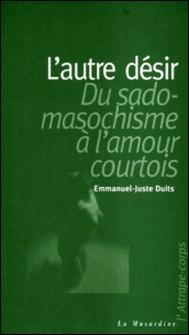 L'autre désir : du sadomasochisme à l'amour courtois-Emmanuel-Juste Duits