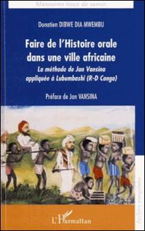 Faire de l'histoire orale dans une ville africaine - La méthode de Jan Vansina appliquée à Lubumbashi (R-D Congo)-Donatien Dibwe dia Mwembu