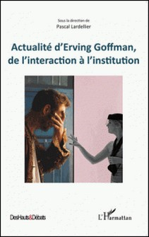 Actualité d'Erving Goffman, de l'interaction à l'institution-Pascal Lardellier