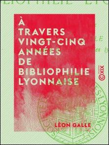 À travers vingt-cinq années de bibliophilie lyonnaise-Léon Galle