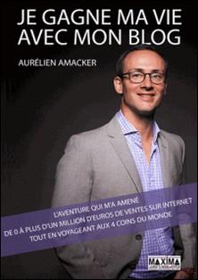 Je gagne ma vie avec mon blog - L'aventure qui m'a amené de 0 à plus d'un million d'euros de ventes sur internet tout en voyageant aux 4 coins du monde-Aurélien Amacker