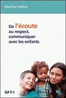 De l'écoute au respect, communiquer avec les enfants - Conversations avec des enfants de 4 à 12 ans-Martine France Delfos