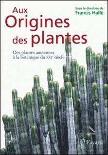 Aux origines des plantes, tome 1 - Des plantes anciennes à la botanique du XXIe siècle-Francis Hallé