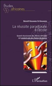 La réussite paradoxale à l'école - Quand réussissent des élèves africains qui avaient peu de chance de réussir-Benoît Kouakou Oi Kouakou