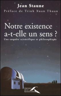Notre existence a-t-elle un sens ? - Une enquête scientifique et philosophique-Jean Staune