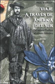 Viaje a través de América del Sur. Tomo II - Del Océano Pacífico al OcéanoAtlántico-Paul Marcoy