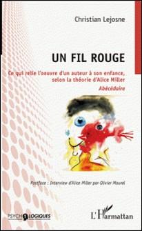 Un fil rouge - Ce qui relie l'oeuvre d'un auteur à son enfance, selon la théorie d'Alice Miller-Christian Lejosne