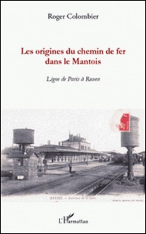 Les origines du chemin de fer dans le Mantois - Ligne de Paris à Rouen-Roger Colombier