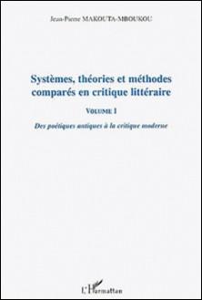 Systèmes, théories et méthodes comparés en critique littéraire - Volume 1, Des poétiques antiques à la critique moderne-Jean-Pierre Makouta-Mboukou