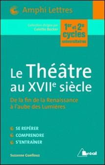 Le Théâtre au XVIIe siècle - De la fin de la Renaissance à l'aube des Lumières-Suzanne Guellouz