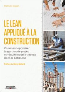 Le Lean appliqué à la construction - Comment optimiser la gestion de projet er réduire coûts et délais dans le bâtiment-Patrick Dupin