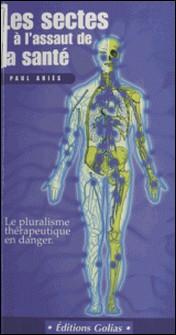 Les sectes à l'assaut de la santé. Le pluralisme thérapeutique en danger-Paul Ariès