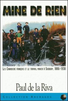 Mine de rien - Les Canadiens français et le travail minier à Sudbuay, 1886-1930-Paul de La Riva