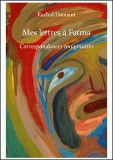 Mes lettres à Fatma - Correspondances imaginaires-Rachid Daouani