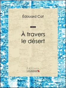 À travers le désert - Récit et carnet de voyages-Édouard Cat , Ligaran