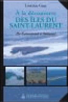 À la découverte des îles du Saint-Laurent - De Cataracoui à Anticosti-Lorraine Guay
