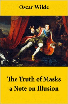 The Truth of Masks: a Note on Illusion (an essay of dramatic theory)-Oscar Wilde