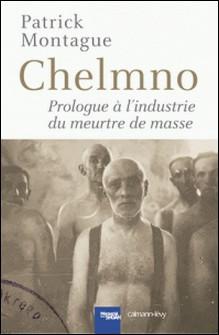Chelmno - Prologue à l'industrie du meurtre de masse-Patrick Montague