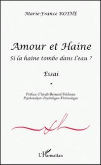 Amour et Haine - Si la haine tombe à l'eau ? Essai-Marie-France Rothé