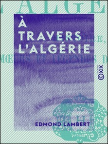 À travers l'Algérie - Histoire, mours et légendes des Arabes-Edmond Lambert