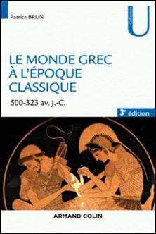 Le monde grec à l'époque classique - 3e éd. - 500-323 av. J.-C.-Patrice Brun