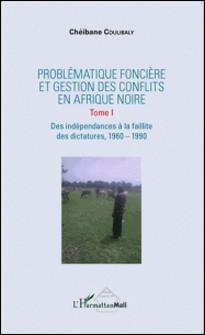 Problématique foncière et gestion des conflits en Afrique Noire - Tome 1, Des indépendances à la faillite des dictatures, 1960-1990-Chéibane Coulibaly