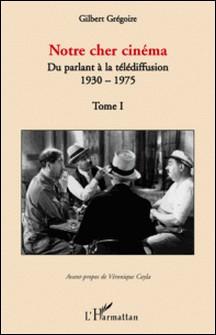 Notre cher cinéma - Tome 1, Du parlant à la télédiffusion 1930-1975-Gilbert Grégoire