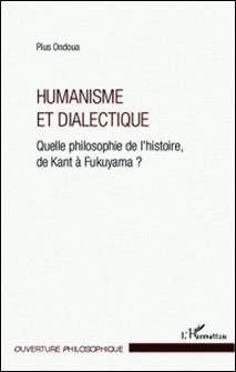 Humanisme et dialectique - Quelle philosophie de l'histoire, de Kant à Fukuyama ?-Pius Ondoua