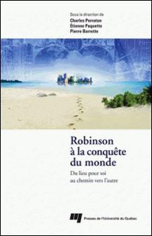 Robinson à la conquête du monde - Du lieu pour soi au chemin vers l'autre-Charles Parraton , Etienne Paquette , Pierre Barrette