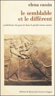 Le Semblable et le différent - Symbolismes du pouvoir dans le Proche-Orient ancien-Héléna Cassin