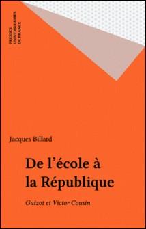 De l'école à la République - Guizot et Victor Cousin-Jacques Billard