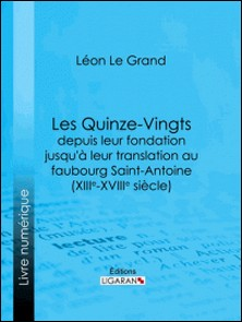 Les Quinze-Vingts depuis leur fondation jusqu'à leur translation au faubourg Saint-Antoine (XIIIe-XVIIIe siècle)-Léon Le Grand , Ligaran
