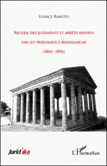 Recueil des jugements et arrêts rendus par les tribunaux à Madagascar - (1841-1896)-Ignace Rakoto