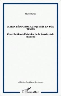 Maria Féodorovna en son temps 1759-1828 : contribution à l'histoire de la Russie et de l'Europe-Marie Martin