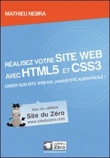 Réalisez votre site web avec HTML5 et CSS3 - Créer son site web n'a jamais été aussi facile !-Mathieu Nebra