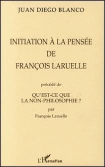 INITIATION A LA PENSEE DE FRANÇOIS LARUELLE PRECEDE DE QU'EST-CE QUE LA NON-PHILOSOPHIE ? PAR FRANÇOIS LARUELLE-Juan Diego Blanco