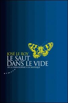 Le saut dans le vide - De la philosophie à la mystique-José Le Roy