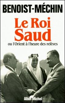 Le Roi Saud ou l'Orient à l'heure des relèves-auteur