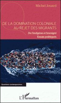 De la domination coloniale au rejet des migrants - De l'indigène à l'immigré. Essais politiques-Michel Jouard