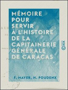 Mémoire pour servir à l'histoire de la capitainerie générale de Caracas - Depuis l'abdication de Charles IV jusqu'au mois d'août 1814-F. Mayer , H. Poudenx