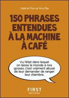150 phrases entendues à la machine à café-Valérie Flan , Ana Pile